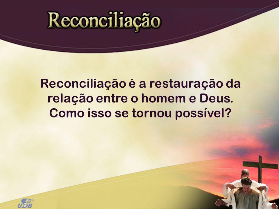 Reconciliação é a restauração da relação entre o homem e Deus. Como isso se tornou possível?