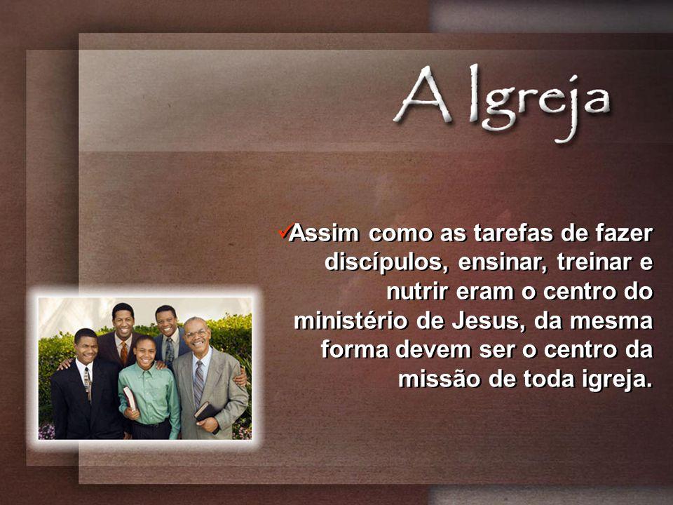 Assim como as tarefas de fazer discípulos, ensinar, treinar e nutrir eram o centro do ministério de Jesus, da mesma forma devem ser o centro da missão