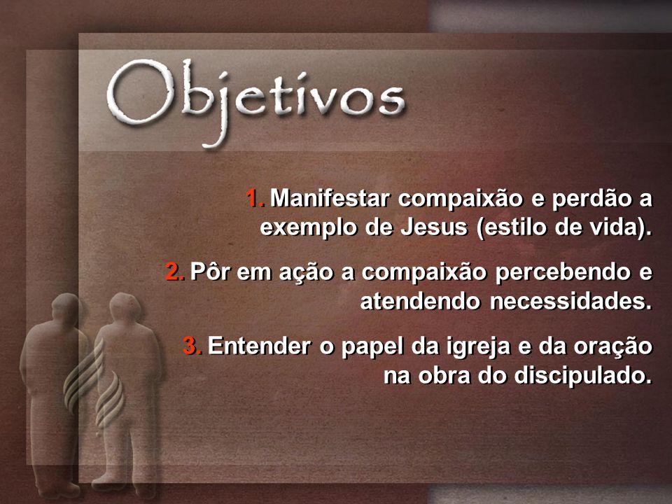 1.Manifestar compaixão e perdão a exemplo de Jesus (estilo de vida). 2.Pôr em ação a compaixão percebendo e atendendo necessidades. 3.Entender o papel