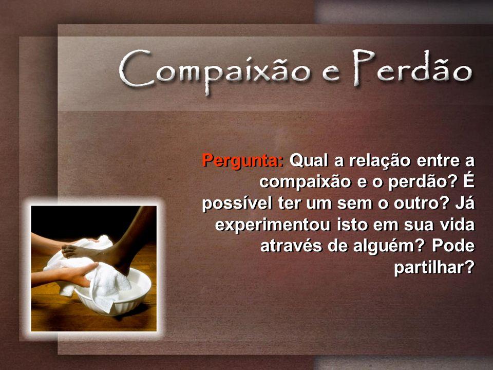 Pergunta: Qual a relação entre a compaixão e o perdão? É possível ter um sem o outro? Já experimentou isto em sua vida através de alguém? Pode partilh