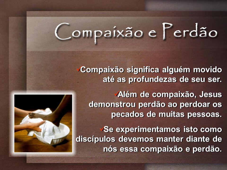 Compaixão significa alguém movido até as profundezas de seu ser. Além de compaixão, Jesus demonstrou perdão ao perdoar os pecados de muitas pessoas. S