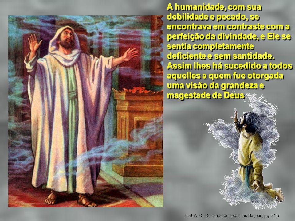 E.G.W. (O Desejado de Todas as Nações, pg. 213) A humanidade, com sua debilidade e pecado, se encontrava em contraste com a perfeição da divindade, e