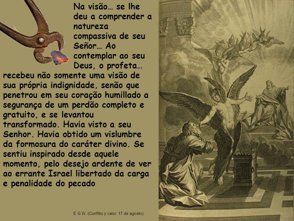 Na visão… se lhe deu a comprender a natureza compassiva de seu Señor… Ao contemplar ao seu Deus, o profeta… E.G.W. (Conflito y valor, 17 de agosto) re