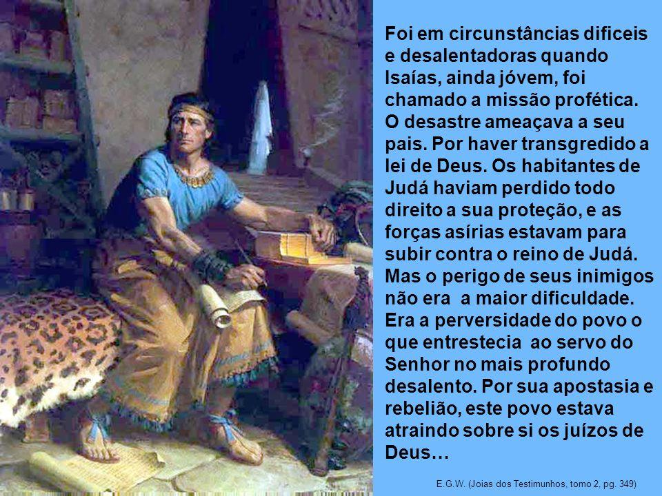 Foi em circunstâncias dificeis e desalentadoras quando Isaías, ainda jóvem, foi chamado a missão profética. O desastre ameaçava a seu pais. Por haver