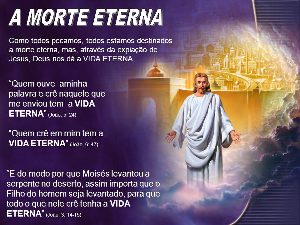 Como todos pecamos, todos estamos destinados a morte eterna, mas, através da expiação de Jesus, Deus nos dá a VIDA ETERNA. Quem ouve aminha palavra e