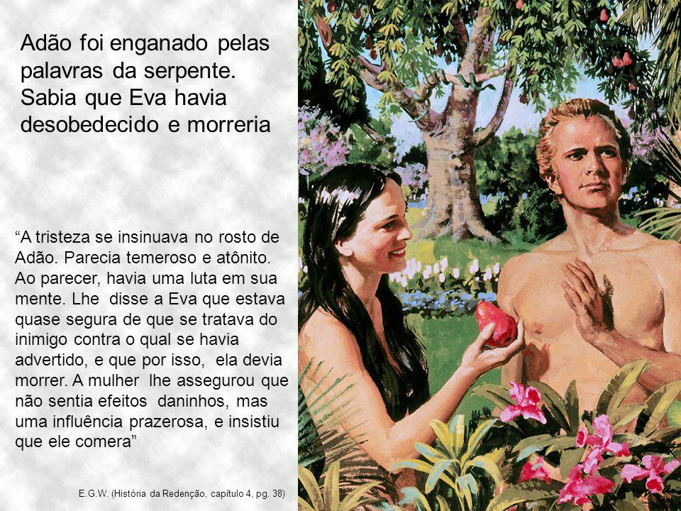 Adão foi enganado pelas palavras da serpente. Sabia que Eva havia desobedecido e morreria A tristeza se insinuava no rosto de Adão. Parecia temeroso e