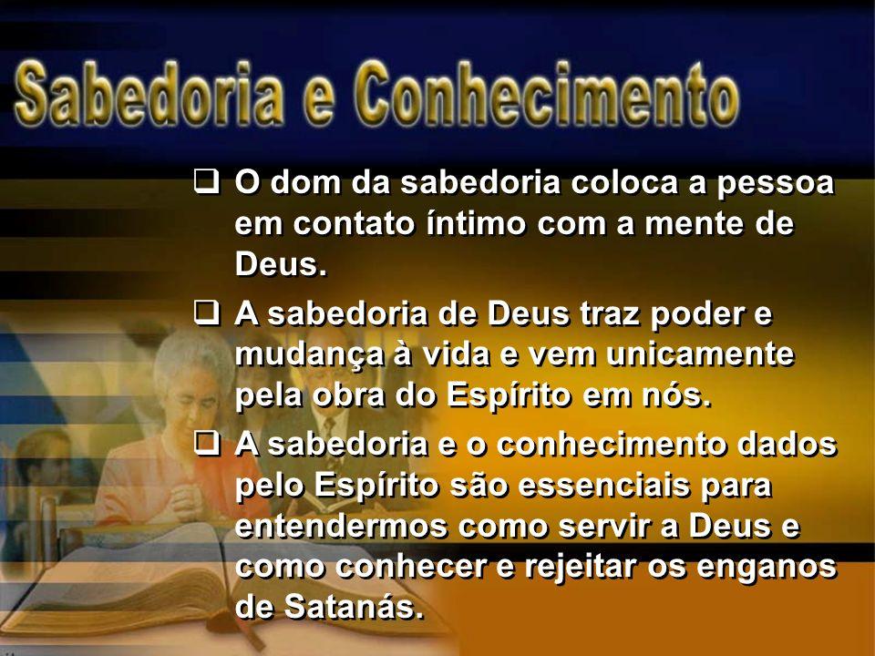 O dom da sabedoria coloca a pessoa em contato íntimo com a mente de Deus. A sabedoria de Deus traz poder e mudança à vida e vem unicamente pela obra d