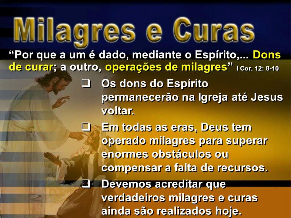Por que a um é dado, mediante o Espírito,... Dons de curar; a outro, operações de milagres I Cor. 12: 8-10 Os dons do Espírito permanecerão na Igreja