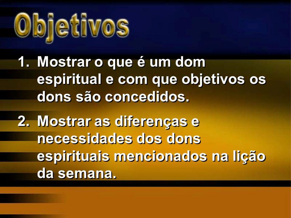 1.Mostrar o que é um dom espiritual e com que objetivos os dons são concedidos. 2.Mostrar as diferenças e necessidades dos dons espirituais mencionado
