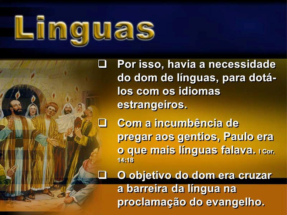 Por isso, havia a necessidade do dom de línguas, para dotá- los com os idiomas estrangeiros. Com a incumbência de pregar aos gentios, Paulo era o que