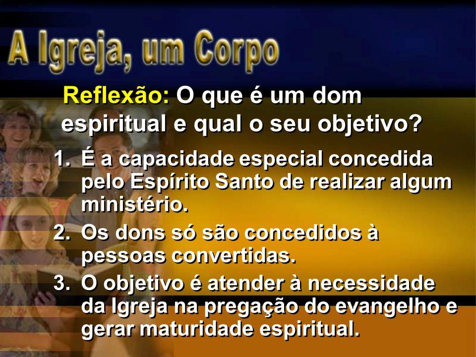 Reflexão: O que é um dom espiritual e qual o seu objetivo? 1.É a capacidade especial concedida pelo Espírito Santo de realizar algum ministério. 2.Os