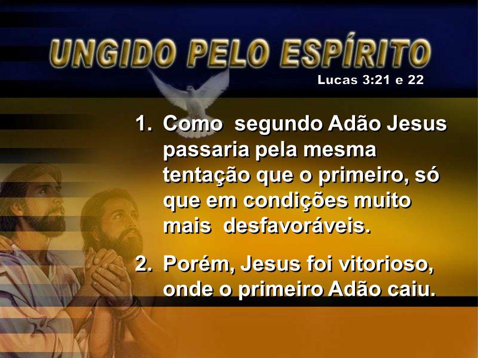 1.Como segundo Adão Jesus passaria pela mesma tentação que o primeiro, só que em condições muito mais desfavoráveis. 2.Porém, Jesus foi vitorioso, ond