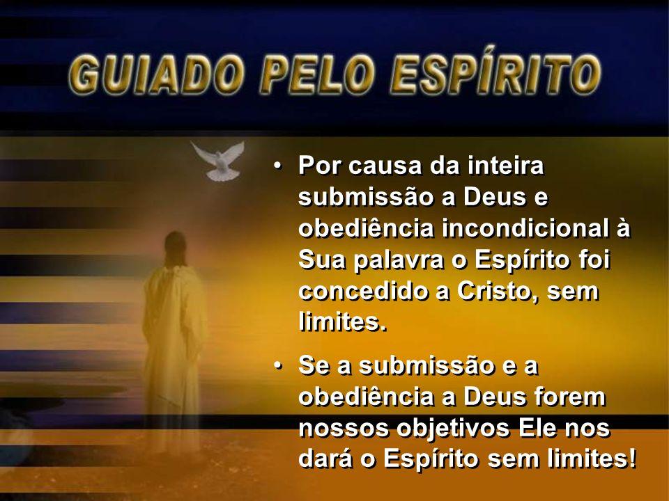 Por causa da inteira submissão a Deus e obediência incondicional à Sua palavra o Espírito foi concedido a Cristo, sem limites. Se a submissão e a obed