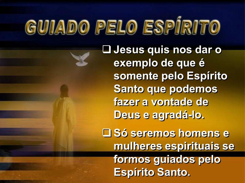Jesus quis nos dar o exemplo de que é somente pelo Espírito Santo que podemos fazer a vontade de Deus e agradá-lo. Só seremos homens e mulheres espiri
