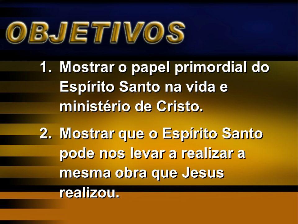 1.Mostrar o papel primordial do Espírito Santo na vida e ministério de Cristo. 2.Mostrar que o Espírito Santo pode nos levar a realizar a mesma obra q