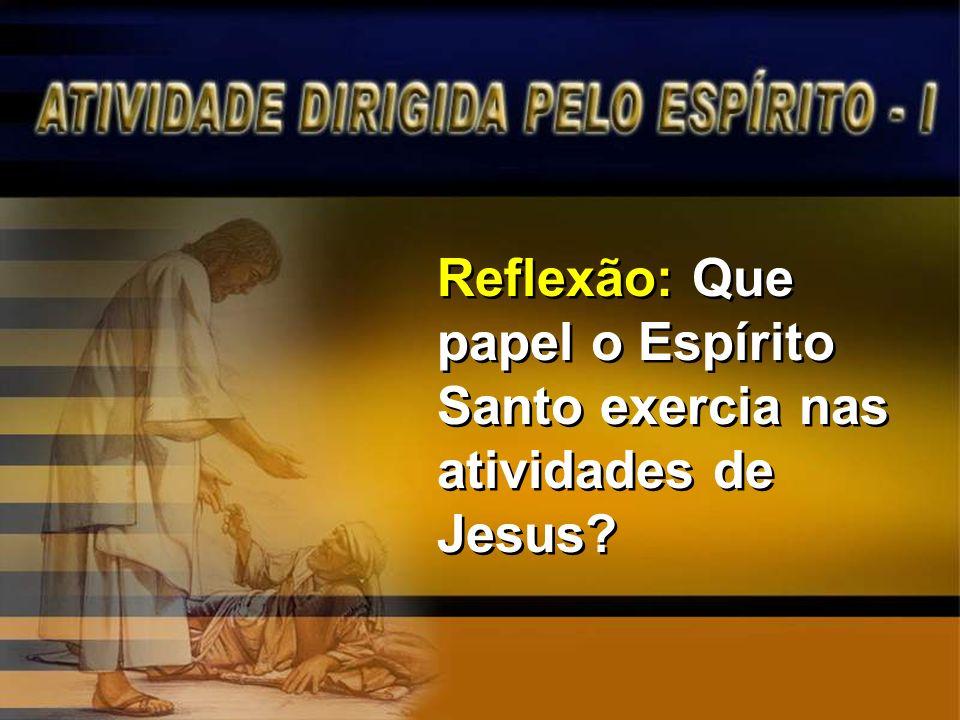 Reflexão: Que papel o Espírito Santo exercia nas atividades de Jesus?