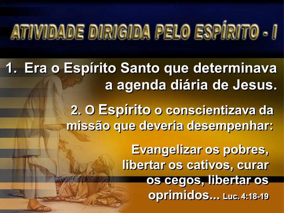 2. O Espírito o conscientizava da missão que deveria desempenhar: 1.Era o Espírito Santo que determinava a agenda diária de Jesus. Evangelizar os pobr