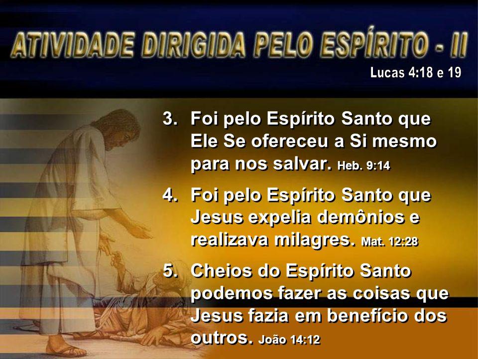 3.Foi pelo Espírito Santo que Ele Se ofereceu a Si mesmo para nos salvar. Heb. 9:14 4.Foi pelo Espírito Santo que Jesus expelia demônios e realizava m