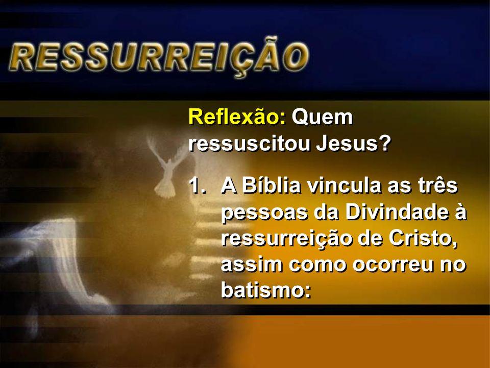Reflexão: Quem ressuscitou Jesus? 1.A Bíblia vincula as três pessoas da Divindade à ressurreição de Cristo, assim como ocorreu no batismo: