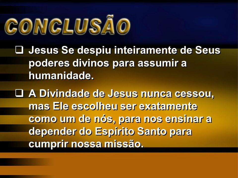 Jesus Se despiu inteiramente de Seus poderes divinos para assumir a humanidade. A Divindade de Jesus nunca cessou, mas Ele escolheu ser exatamente com