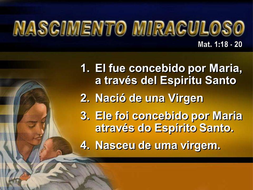 1.El fue concebido por Maria, a través del Espiritu Santo 2.Nació de una Virgen 3.Ele foi concebido por Maria através do Espírito Santo. 4.Nasceu de u