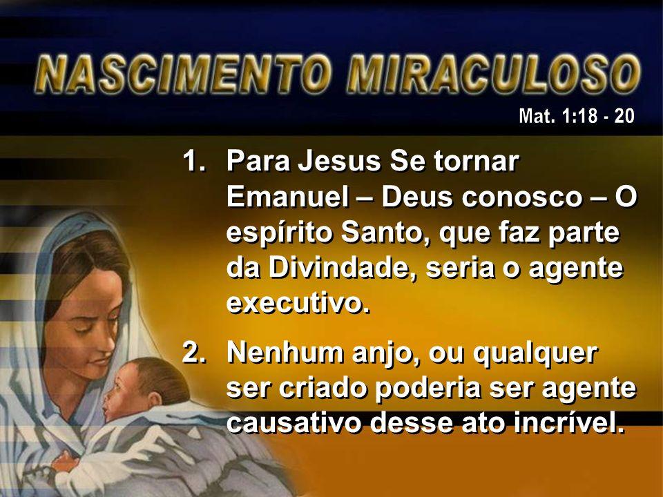 1.Para Jesus Se tornar Emanuel – Deus conosco – O espírito Santo, que faz parte da Divindade, seria o agente executivo. 2.Nenhum anjo, ou qualquer ser