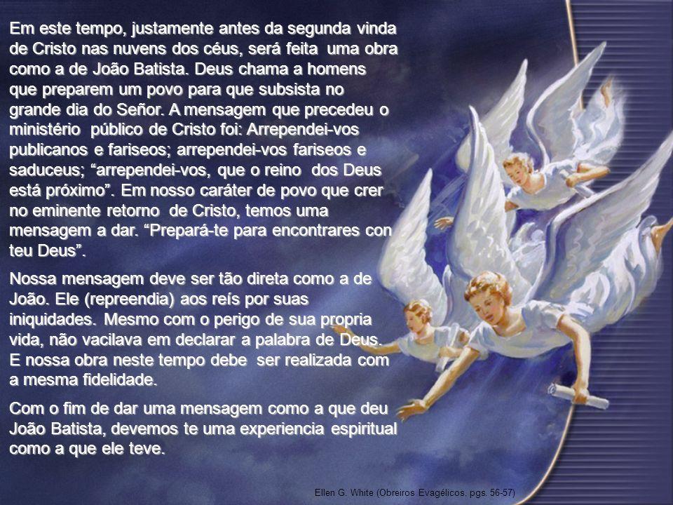 Em este tempo, justamente antes da segunda vinda de Cristo nas nuvens dos céus, será feita uma obra como a de João Batista. Deus chama a homens que pr