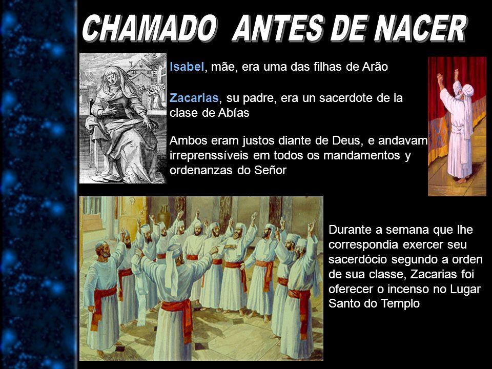 Isabel, mãe, era uma das filhas de Arão Zacarias, su padre, era un sacerdote de la clase de Abías Ambos eram justos diante de Deus, e andavam irrepren