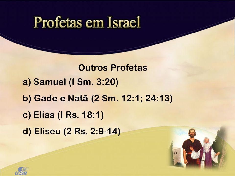 Outros Profetas a) Samuel (I Sm. 3:20) b) Gade e Natã (2 Sm. 12:1; 24:13) c) Elias (I Rs. 18:1) d) Eliseu (2 Rs. 2:9-14)