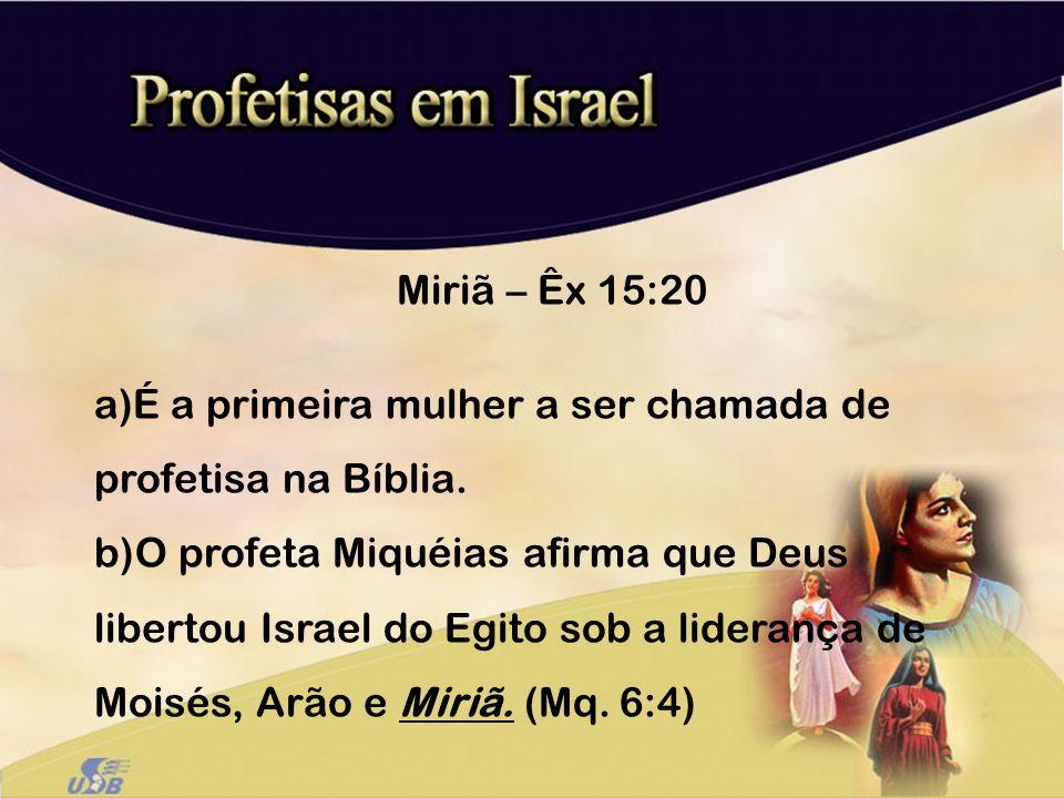 Miriã – Êx 15:20 a)É a primeira mulher a ser chamada de profetisa na Bíblia. b)O profeta Miquéias afirma que Deus libertou Israel do Egito sob a lider