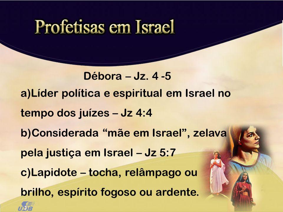 Débora – Jz. 4 -5 a)Líder política e espiritual em Israel no tempo dos juízes – Jz 4:4 b)Considerada mãe em Israel, zelava pela justiça em Israel – Jz