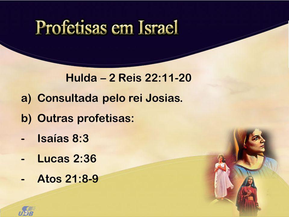 Hulda – 2 Reis 22:11-20 a)Consultada pelo rei Josias. b)Outras profetisas: -Isaías 8:3 -Lucas 2:36 -Atos 21:8-9
