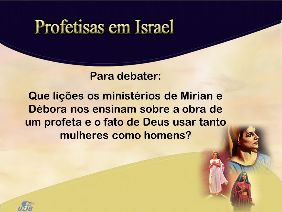 Para debater: Que lições os ministérios de Mirian e Débora nos ensinam sobre a obra de um profeta e o fato de Deus usar tanto mulheres como homens?
