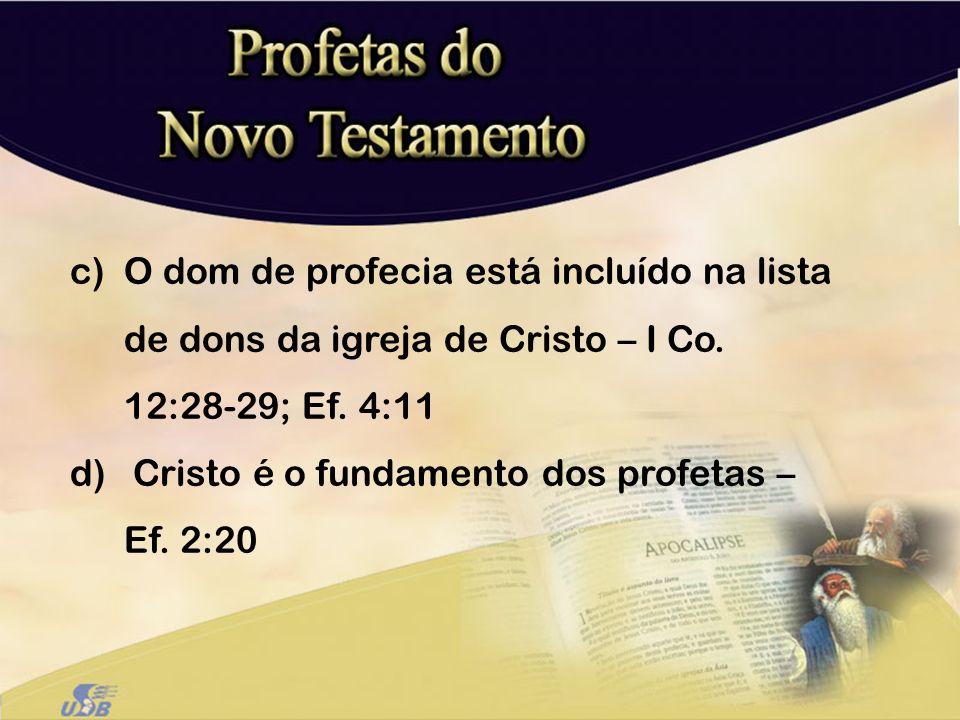 c)O dom de profecia está incluído na lista de dons da igreja de Cristo – I Co. 12:28-29; Ef. 4:11 d) Cristo é o fundamento dos profetas – Ef. 2:20