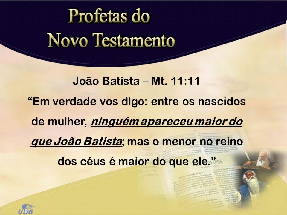 João Batista – Mt. 11:11 Em verdade vos digo: entre os nascidos de mulher, ninguém apareceu maior do que João Batista; mas o menor no reino dos céus é
