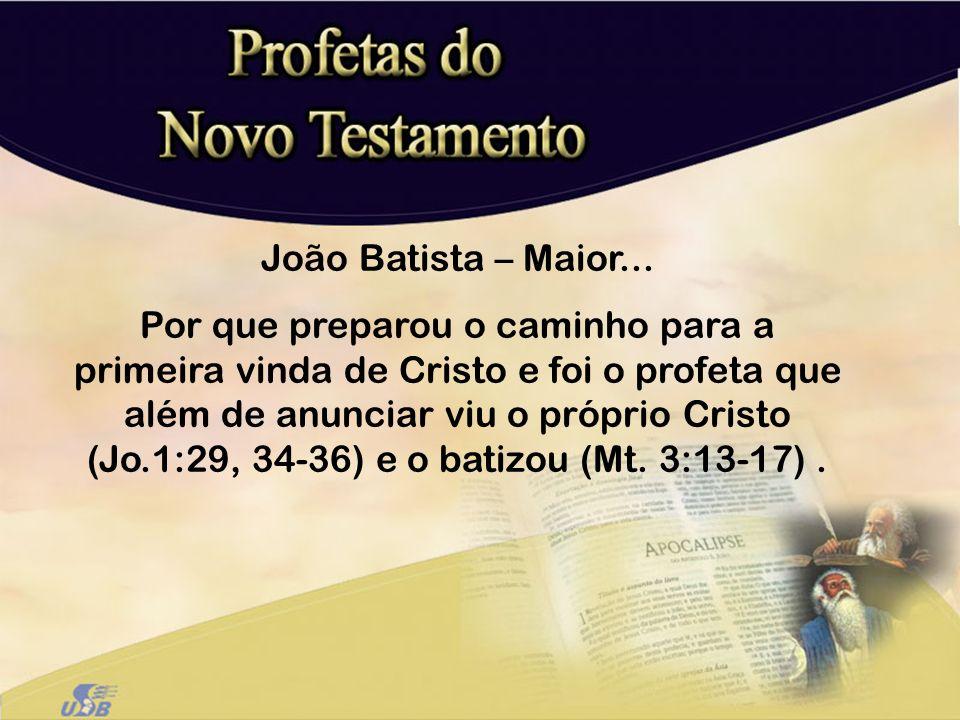 João Batista – Maior... Por que preparou o caminho para a primeira vinda de Cristo e foi o profeta que além de anunciar viu o próprio Cristo (Jo.1:29,