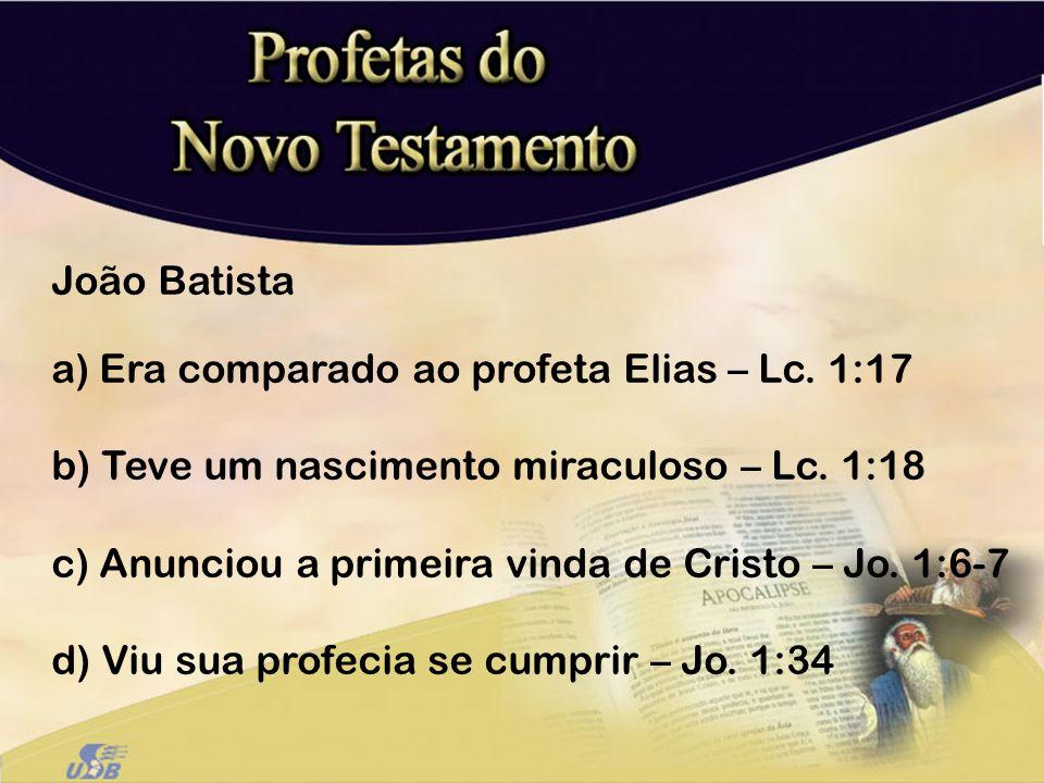João Batista a) Era comparado ao profeta Elias – Lc. 1:17 b) Teve um nascimento miraculoso – Lc. 1:18 c) Anunciou a primeira vinda de Cristo – Jo. 1:6