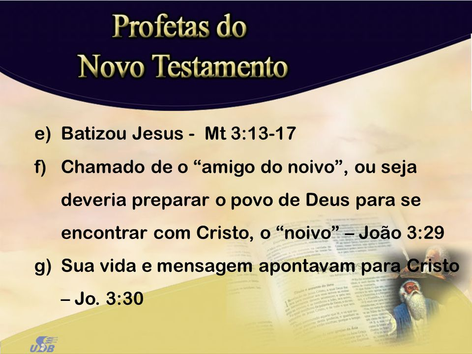 e)Batizou Jesus - Mt 3:13-17 f)Chamado de o amigo do noivo, ou seja deveria preparar o povo de Deus para se encontrar com Cristo, o noivo – João 3:29
