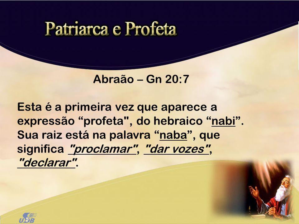 Abraão – Gn 20:7 Esta é a primeira vez que aparece a expressão profeta