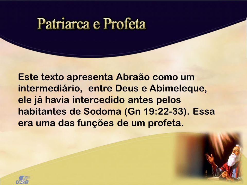 Este texto apresenta Abraão como um intermediário, entre Deus e Abimeleque, ele já havia intercedido antes pelos habitantes de Sodoma (Gn 19:22-33). E