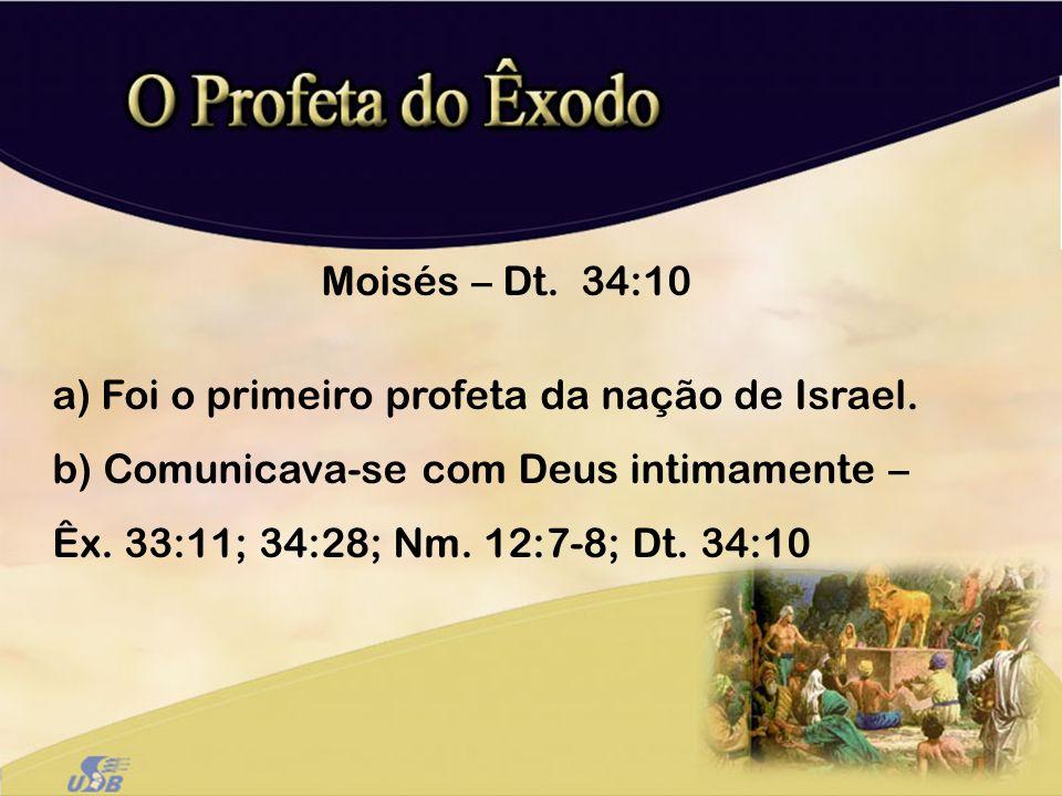 Moisés – Dt. 34:10 a) Foi o primeiro profeta da nação de Israel. b) Comunicava-se com Deus intimamente – Êx. 33:11; 34:28; Nm. 12:7-8; Dt. 34:10