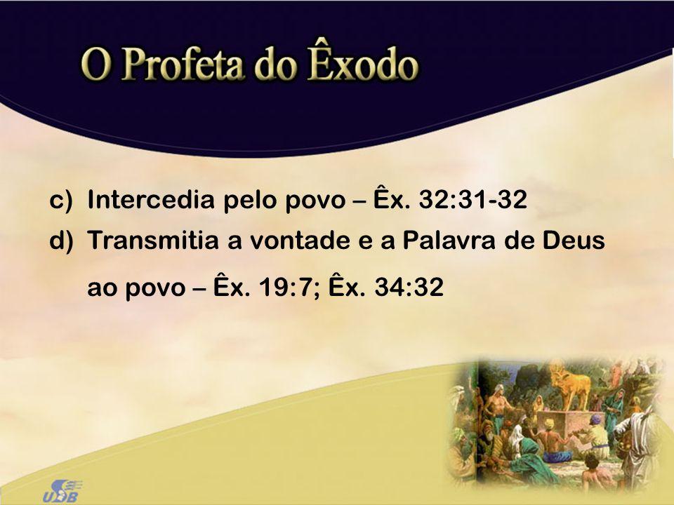c)Intercedia pelo povo – Êx. 32:31-32 d)Transmitia a vontade e a Palavra de Deus ao povo – Êx. 19:7; Êx. 34:32