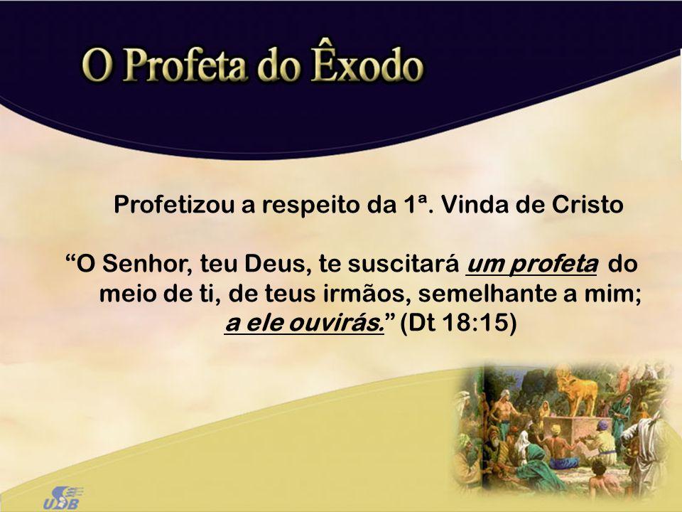 Profetizou a respeito da 1ª. Vinda de Cristo O Senhor, teu Deus, te suscitará um profeta do meio de ti, de teus irmãos, semelhante a mim; a ele ouvirá