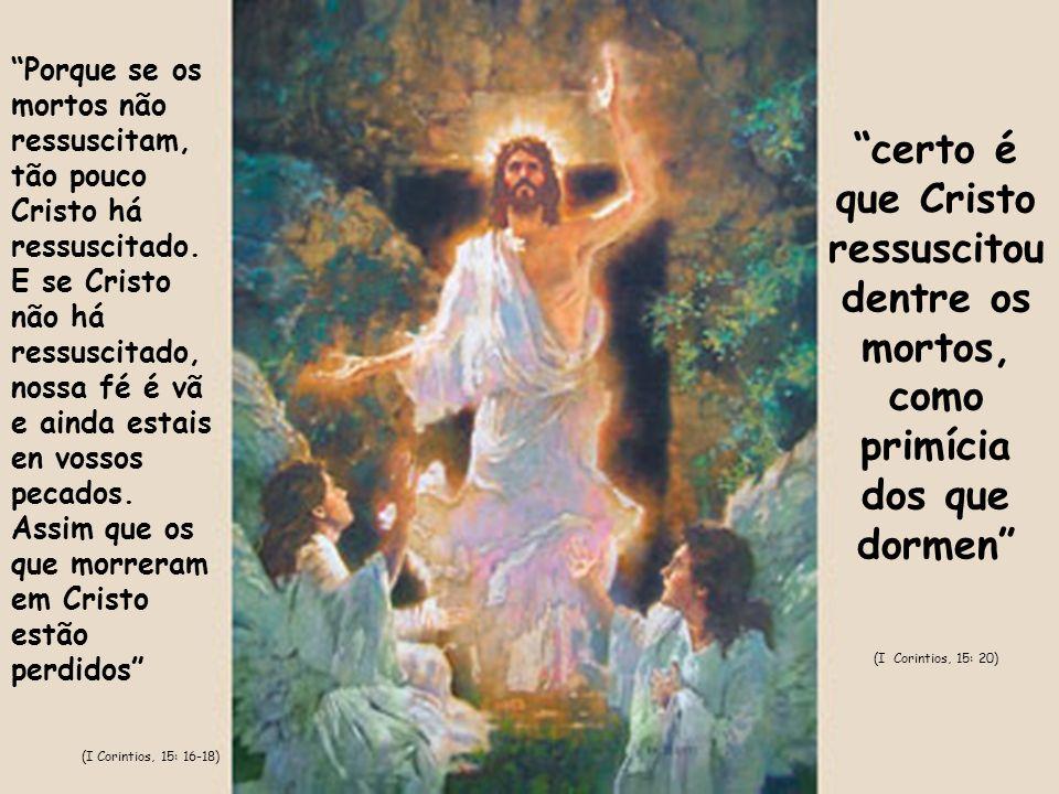 Porque se os mortos não ressuscitam, tão pouco Cristo há ressuscitado. E se Cristo não há ressuscitado, nossa fé é vã e ainda estais en vossos pecados