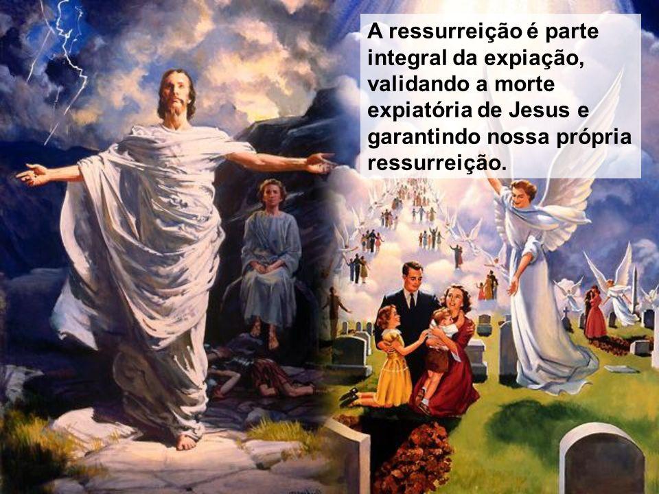 A ressurreição é parte integral da expiação, validando a morte expiatória de Jesus e garantindo nossa própria ressurreição.