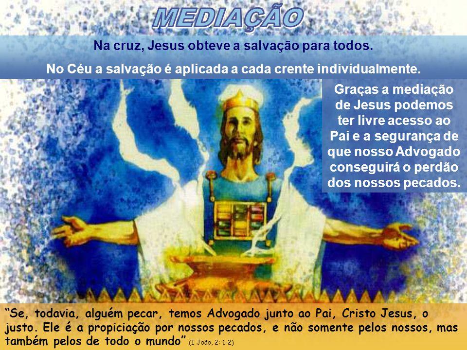 Na cruz, Jesus obteve a salvação para todos. No Céu a salvação é aplicada a cada crente individualmente. Graças a mediação de Jesus podemos ter livre