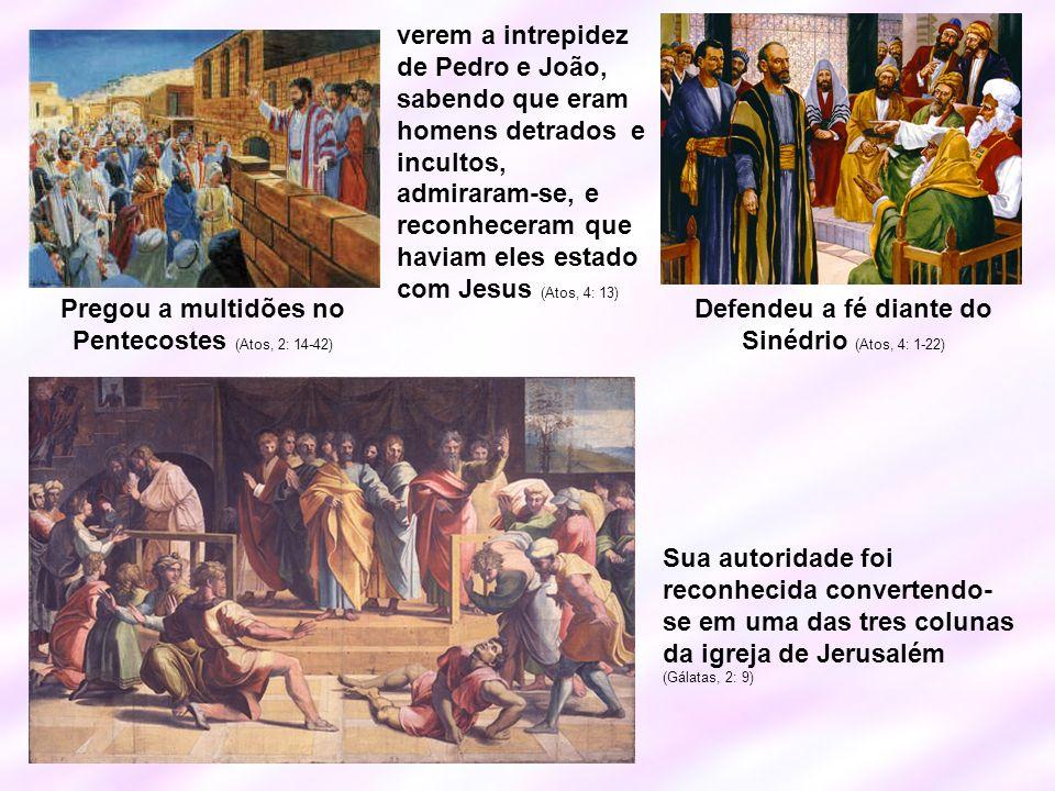Pregou a multidões no Pentecostes (Atos, 2: 14-42) Defendeu a fé diante do Sinédrio (Atos, 4: 1-22) verem a intrepidez de Pedro e João, sabendo que er