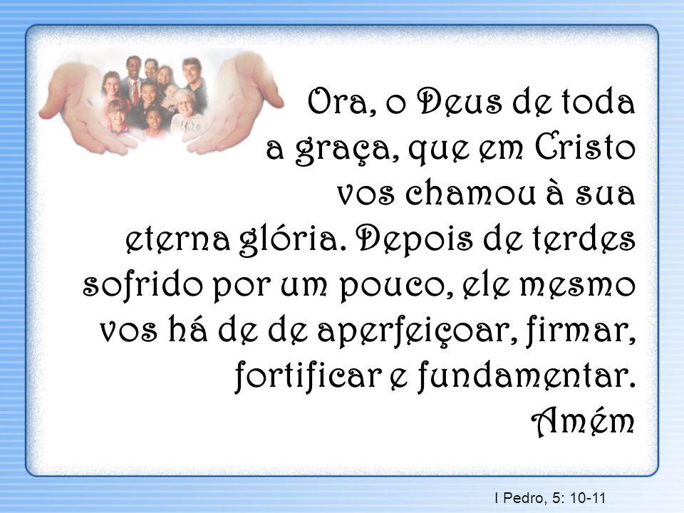 Ora, o Deus de toda a graça, que em Cristo vos chamou à sua eterna glória. Depois de terdes sofrido por um pouco, ele mesmo vos há de de aperfeiçoar,