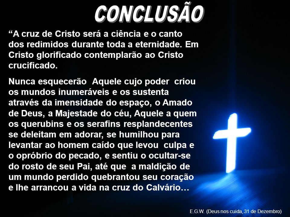 A cruz de Cristo será a ciência e o canto dos redimidos durante toda a eternidade. Em Cristo glorificado contemplarão ao Cristo crucificado. Nunca esq