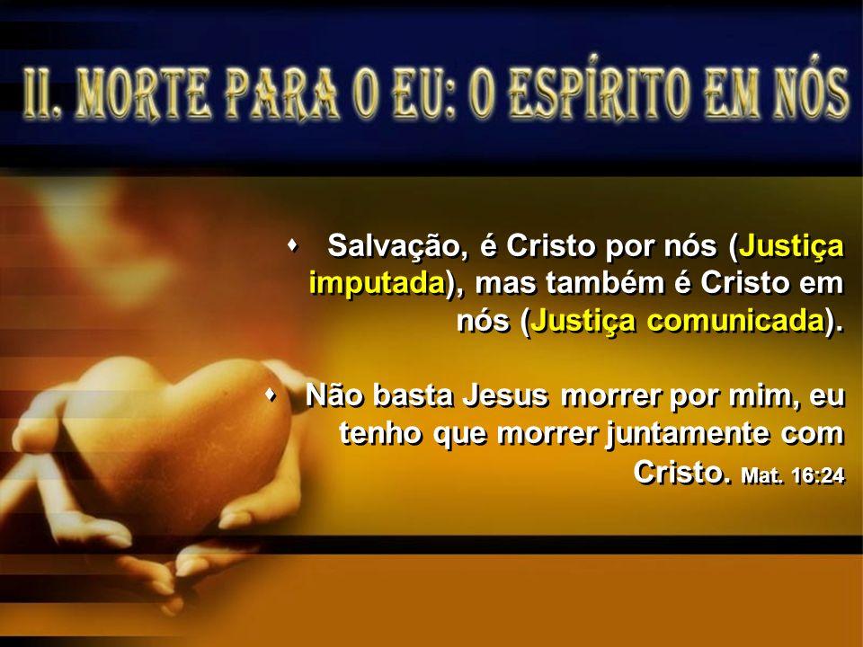 Salvação, é Cristo por nós (Justiça imputada), mas também é Cristo em nós (Justiça comunicada). Não basta Jesus morrer por mim, eu tenho que morrer ju